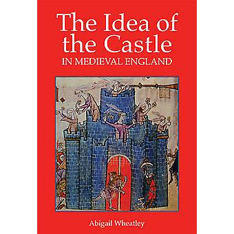 The Idea of the Castle in Medieval England by Abigail Wheatley - 9781