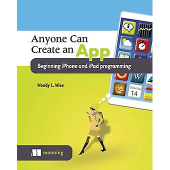Anyone can create an app beginning iPhone and iPad programming by Wendy L Wise