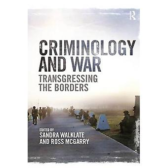 Criminology and War  Transgressing the Borders by Edited by Sandra Walklate & Edited by Ross McGarry
