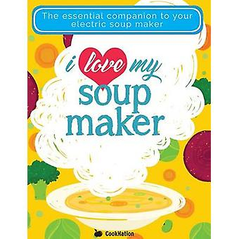 I Love My Soupmaker The Only Soup Machine Recipe Book Youll Ever Need by CookNation