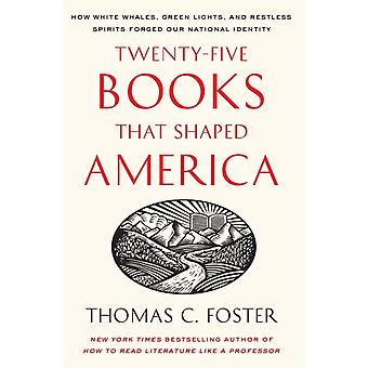 TwentyFive Books That Shaped America How White Whales Green Lights and Restless Spirits Forged Our National Identity by Foster & Thomas C.