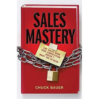 Sales Mastery: The Sales Book Your Competition Doesnt Want You to Read