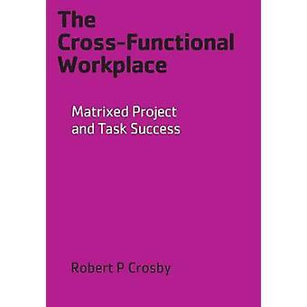 Den crossfunctional arbetsplatsen Matrixed Projekt och task framgång av Crosby & Robert P
