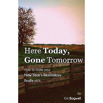 Here Today Gone Tomorrow How to Make your New Years Resolutions Finally Stick by Bagwell & Erin