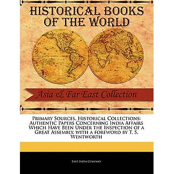 Primary Sources Historical Collections Authentic Papers Concerning India Affairs Which Have Been Under the Inspection of a Great Assembly with a foreword by T. S. Wentworth by Company & East India