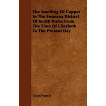 The Smelting of Copper in the Swansea District of South Wales from the Time of Elizabeth to the Present Day by Francis & Grant
