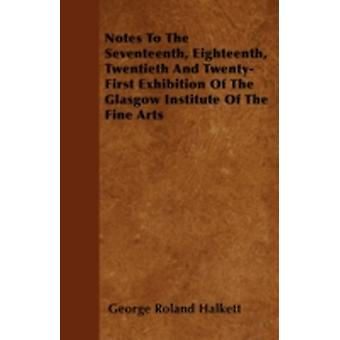 Notes To The Seventeenth Eighteenth Twentieth And TwentyFirst Exhibition Of The Glasgow Institute Of The Fine Arts by Halkett & George Roland