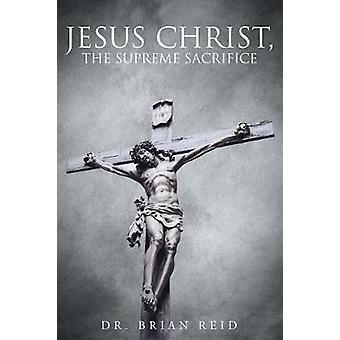Jesus Christ The Supreme Sacrifice by Reid & Dr. Brian