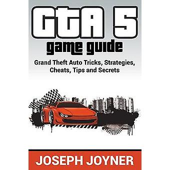 GTA 5 Game Guide Grand Theft Auto Tricks Strategies Cheats Tips and Secrets by Joyner & Joseph