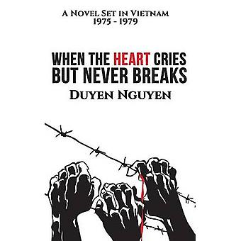 When the Heart Cries But Never Breaks A Novel Set in Vietnam 19751979 by Nguyen & Duyen