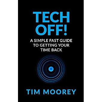 Tech Off A Simple Fast Guide To Getting Your Time Back by Moorey & Tim