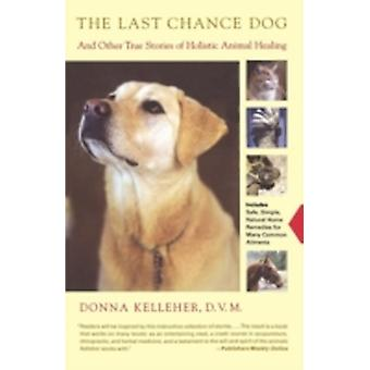 The Last Chance Dog And Other True Stories of Holistic Animal Healing by Kelleher & Donna