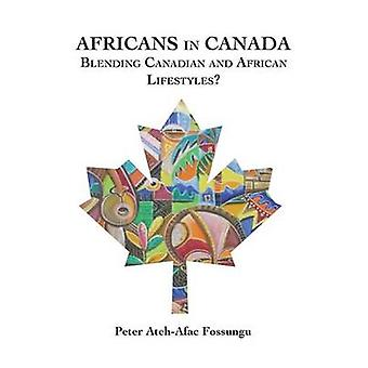 Africans in Canada. Blending Canadian and African Lifestyles by Fossungu & Peter AtehAfac