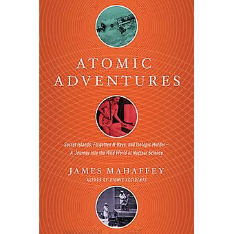 Atomic Adventures  Secret Islands Forgotten NRays and Isotopic Murder A Journey into the Wild World of Nuclear Science by James Mahaffey