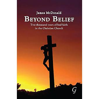 Beyond Belief - Two Thousand Years of Bad Faith in the Christian Churc