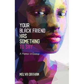 Your Black Friend Has Something to Say - A Memoir in Essays by Melva G