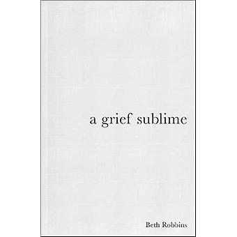 A Grief Sublime by Beth Robbins - 9781734089905 Book
