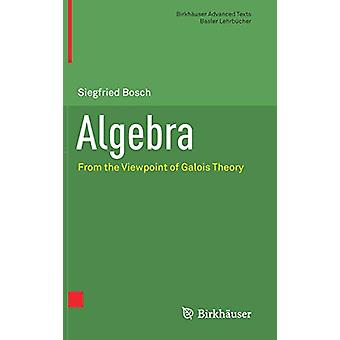 Algebra - From the Viewpoint of Galois Theory by Siegfried Bosch - 978