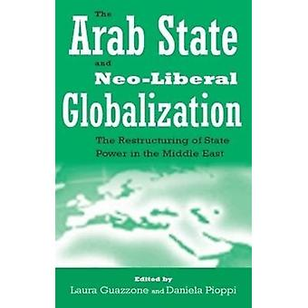 The Arab State and Neoliberal Globalization  The Restructuring of State Power in the Middle East by Edited by Laura Guazzone & Edited by Daniela Pioppi