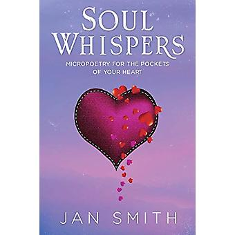 Soul Whispers - Micropoetry For The Pockets Of Your Heart by Jan Smith