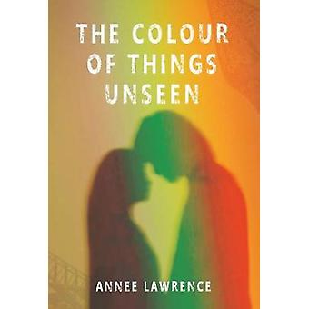 The Colour of Things Unseen by Annee Lawrence - 9781912430178 Book