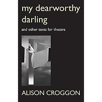 My Dearworthy Darling - And Other Texts for Theatre by Alison Croggon
