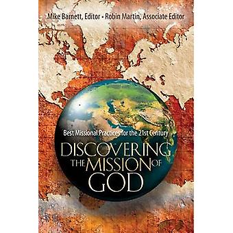 Discovering the Mission of God  Best Missional Practices for the 21st Century by Edited by Mike Barnett & Associate editor Robin Martin