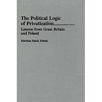 The Political Logic of Privatization Lessons from Great Britain and Poland by Dobek & Mariusz Mark