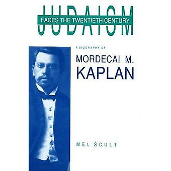 Judaism Faces the Twentieth Century A Biography of Mordecai M. Kaplan by SCULT & MEL