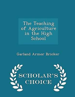 The Teaching of Agriculture in the High School  Scholars Choice Edition by Bricker & Garland Armor