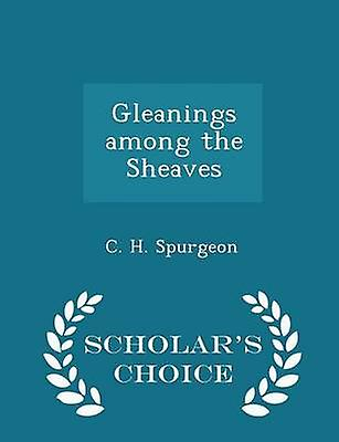 Gleanings among the Sheaves  Scholars Choice Edition by Spurgeon & C. H.