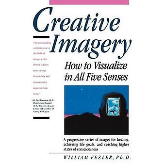 Creative Imagery - How to Visualize in All Five Senses by William Fezl
