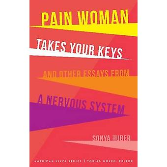Pain Woman Takes Your Keys and Other Essays from a Nervous System by Huber & Sonya