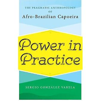 Power in Practice The Pragmatic Anthropology of AfroBrazilian Capoeira by Gonzlez Varela & Sergio