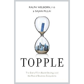 Topple  The End of the FirmBased Strategy and the Rise of New Models for Explosive Growth by Ralph Welborn & Sajan Pillai
