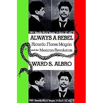 Always a Rebel Ricardo Flores Magon and the Mexican Revolution by Albro & Ward S.