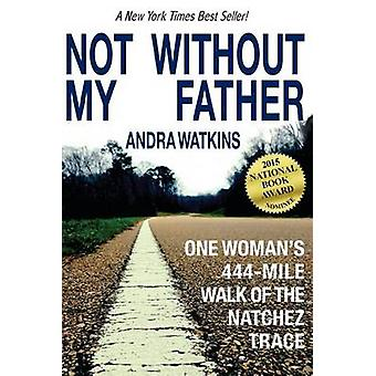 Not Without My Father One Womans 444Mile Walk of the Natchez Trace by Watkins & Andra