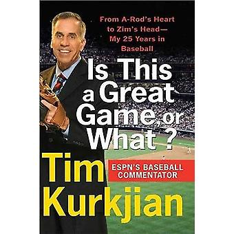 Is This a Great Game or What From ARods Heart to Zims HeadMy 25 Years in Baseball by Kurkjian & Tim