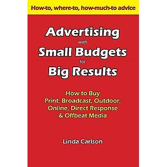 Advertising with Small Budgets for Big Results How to Buy Print Broadcast Outdoor Online Direct Response  Offbeat Media by Carlson & Linda C.