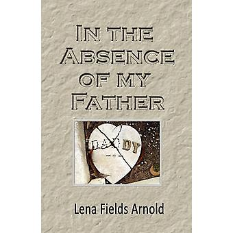 In the Absence of My Father by Arnold & Lena M.