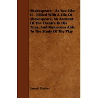 Shakespeare  As You Like It  Edited with a Life of Shakespeare an Account of the Theatre in His Time and Numerous AIDS to the Study of the Play by Thurber & Samuel