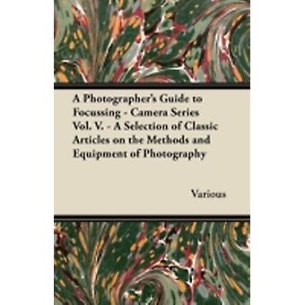 A Photographers Guide to Focussing  Camera Series Vol. V.  A Selection of Classic Articles on the Methods and Equipment of Photography by Various