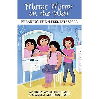 Mirror Mirror on the Wall Breaking the I Feel Fat Spell by Wachter & Andrea