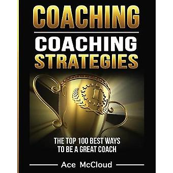 Coaching Coaching Strategies The Top 100 Best Ways To Be A Great Coach by McCloud & Ace