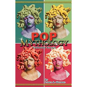 Pop Mythology Collected Essays by Shamas & Laura A.