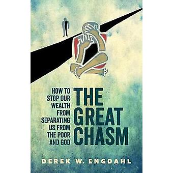 The Great Chasm How to Stop Our Wealth from Separating Us from the Poor and God by Engdahl & Derek W.