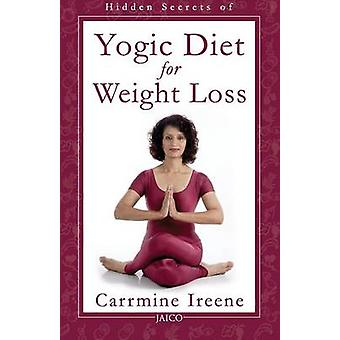 Hidden Secrets of Yogic Diet for Weight Loss by Ireene & Carrmine
