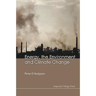 Energy - the Environment and Climate Change by Peter E. Hodgson - 978