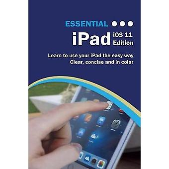 Essential iPad IOS 11 Edition - The Illustrated Guide to Using Your iP