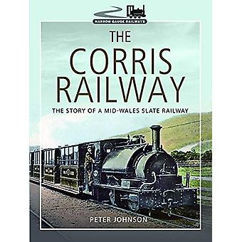 The Corris Railway - The Story of a Mid-Wales Slate Railway by Peter J